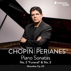 """Piano Sonatas No. 2 """"Funeral"""" & No. 3 / Mazurkas, op. 63 by Frédéric Chopin ;   Javier Perianes"""