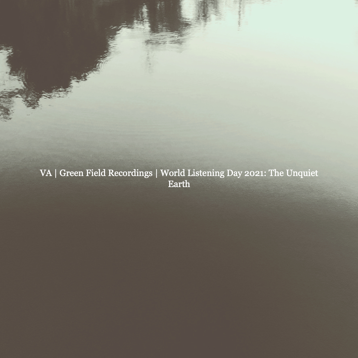 Various Artist | Green Field Recordings – World Listening Day 2021: The Unquiet Earth